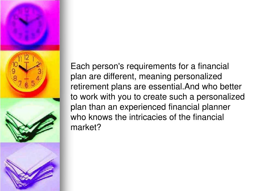 Each person's requirements for a financial plan are different, meaning personalized retirement plans are essential.And who better to work with you to create such a personalized plan than an experienced financial planner who knows the intricacies of the financial market?