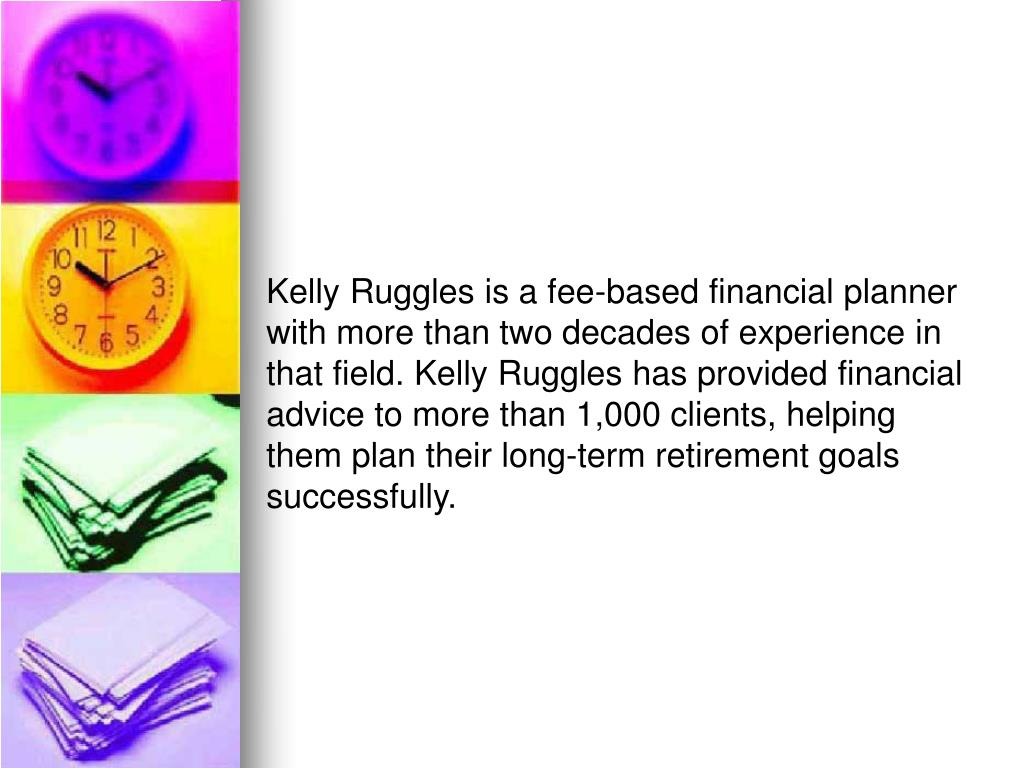 Kelly Ruggles is a fee-based financial planner with more than two decades of experience in that field. Kelly Ruggles has provided financial advice to more than 1,000 clients, helping them plan their long-term retirement goals successfully.
