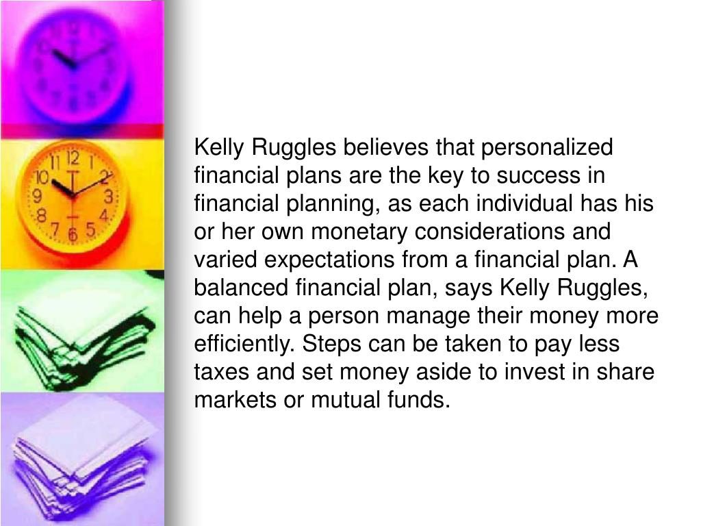 Kelly Ruggles believes that personalized financial plans are the key to success in financial planning, as each individual has his or her own monetary considerations and varied expectations from a financial plan. A balanced financial plan, says Kelly Ruggles, can help a person manage their money more efficiently. Steps can be taken to pay less taxes and set money aside to invest in share markets or mutual funds.