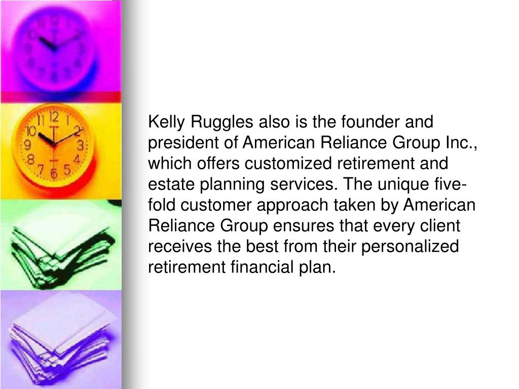 Kelly Ruggles also is the founder and president of American Reliance Group Inc., which offers customized retirement and estate planning services. The unique five-fold customer approach taken by American Reliance Group ensures that every client receives the best from their personalized retirement financial plan.