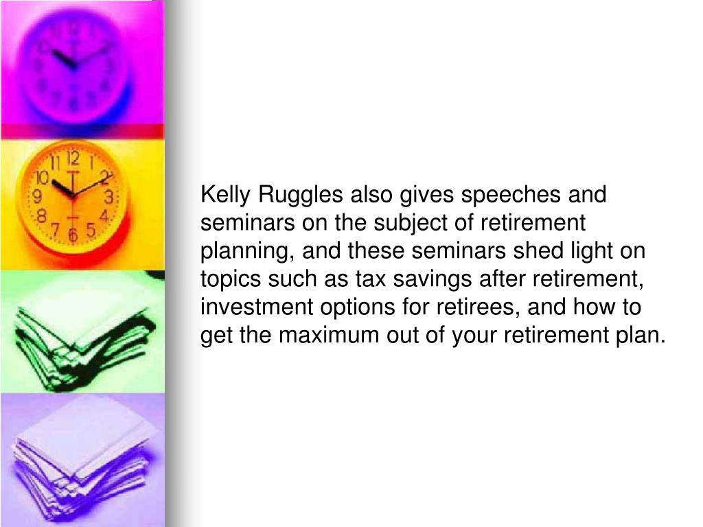 Kelly Ruggles also gives speeches and seminars on the subject of retirement planning, and these seminars shed light on topics such as tax savings after retirement, investment options for retirees, and how to get the maximum out of your retirement plan.