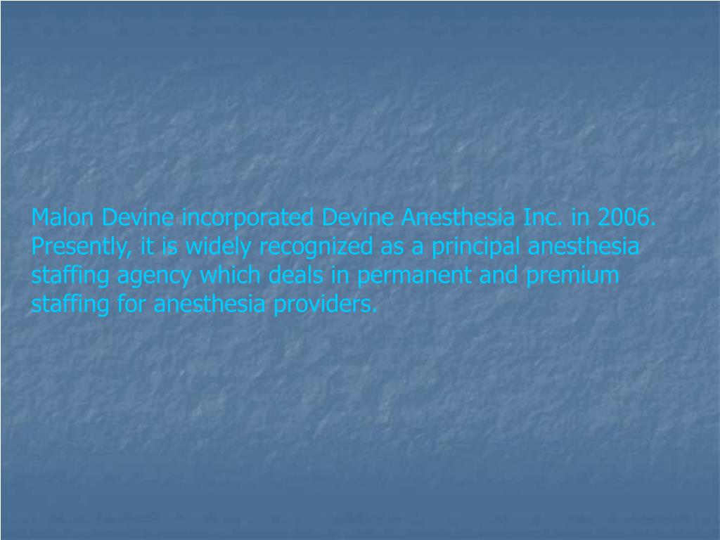 Malon Devine incorporated Devine Anesthesia Inc. in 2006. Presently, it is widely recognized as a principal anesthesia staffing agency which deals in permanent and premium staffing for anesthesia providers.