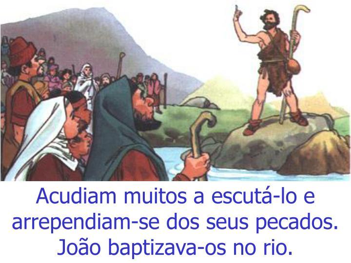 Acudiam muitos a escutá-lo e  arrependiam-se dos seus pecados. João baptizava-os no rio.