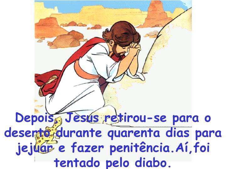 Depois, Jesus retirou-se para o deserto durante quarenta dias para jejuar e fazer penitência.Aí,foi tentado pelo diabo.