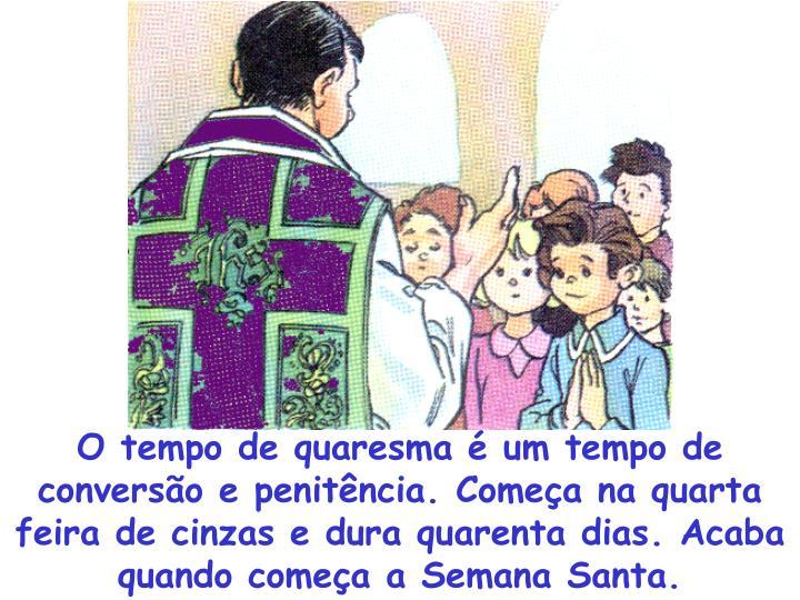 O tempo de quaresma é um tempo de conversão e penitência. Começa na quarta feira de cinzas e dura quarenta dias. Acaba quando começa a Semana Santa.