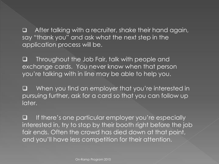 """After talking with a recruiter, shake their hand again, say """"thank you"""" and ask what the next step in the application process will be."""