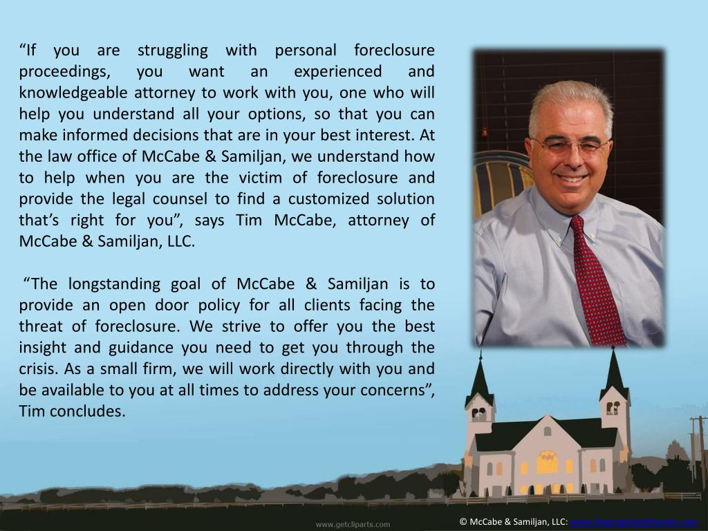 """If you are struggling with personal foreclosure proceedings, you want an experienced and knowledgeable attorney to work with you, one who will help you understand all your options, so that you can make informed decisions that are in your best interest. At the law office of McCabe &"