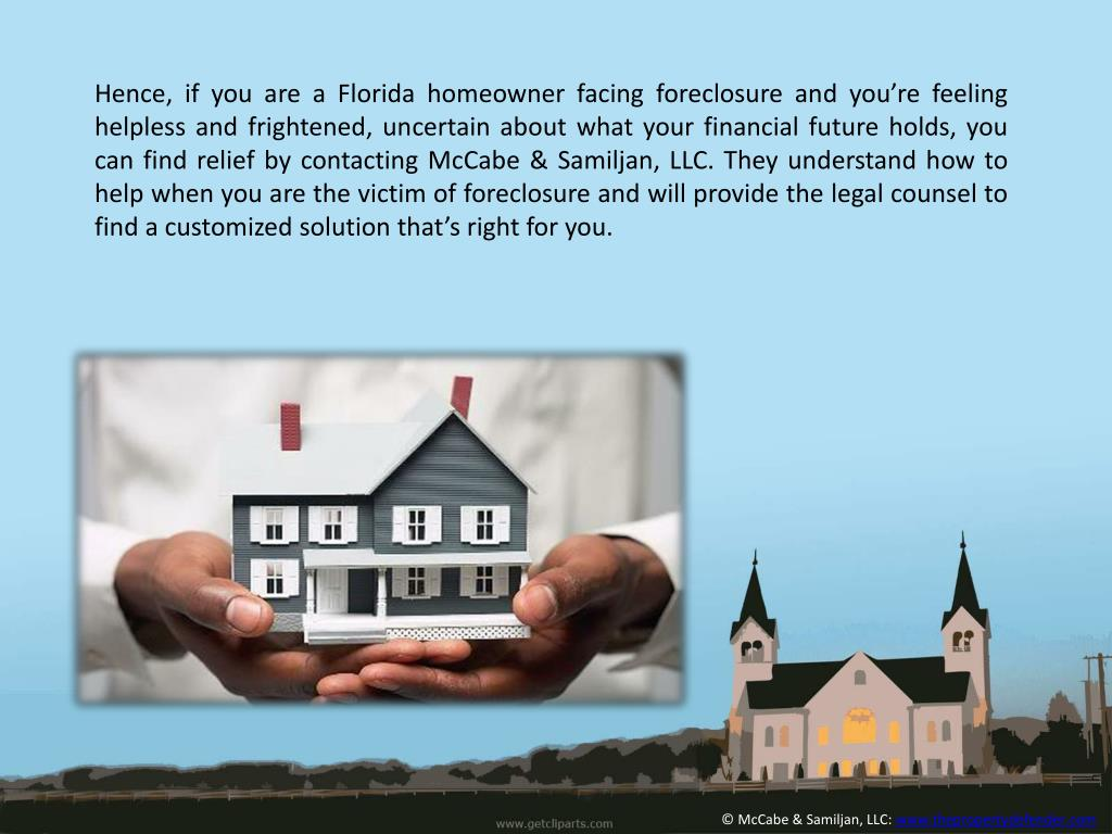 Hence, if you are a Florida homeowner facing foreclosure and you're feeling helpless and frightened, uncertain about what your financial future holds, you can find relief by contacting McCabe &