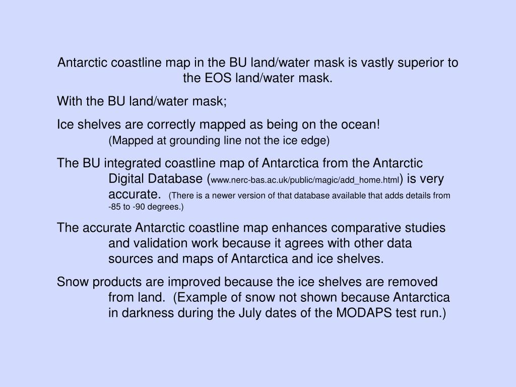 Antarctic coastline map in the BU land/water mask is vastly superior to the EOS land/water mask.