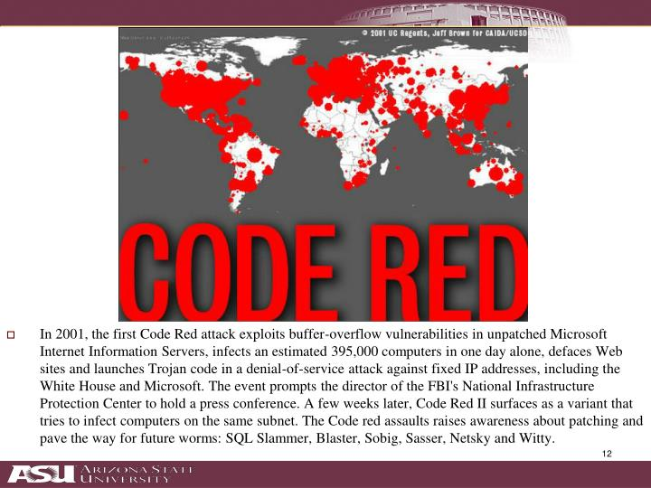 In 2001, the first Code Red attack exploits buffer-overflow vulnerabilities in unpatched Microsoft Internet Information Servers, infects an estimated 395,000 computers in one day alone, defaces Web sites and launches Trojan code in a denial-of-service attack against fixed IP addresses, including the White House and Microsoft. The event prompts the director of the FBI's National Infrastructure Protection Center to hold a press conference. A few weeks later, Code Red II surfaces as a variant that tries to infect computers on the same subnet. The Code red assaults raises awareness about patching and pave the way for future worms: SQL Slammer, Blaster, Sobig, Sasser, Netsky and Witty.