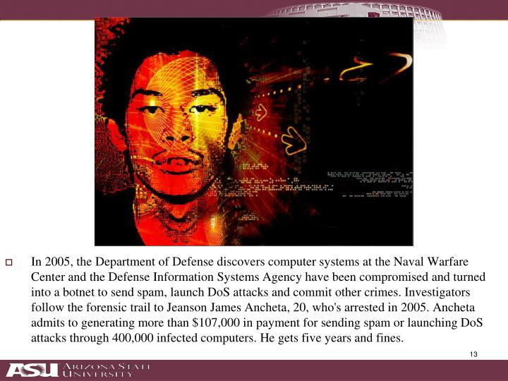In 2005, the Department of Defense discovers computer systems at the Naval Warfare Center and the Defense Information Systems Agency have been compromised and turned into a botnet to send spam, launch DoS attacks and commit other crimes. Investigators follow the forensic trail to Jeanson James Ancheta, 20, who's arrested in 2005. Ancheta admits to generating more than $107,000 in payment for sending spam or launching DoS attacks through 400,000 infected computers. He gets five years and fines.