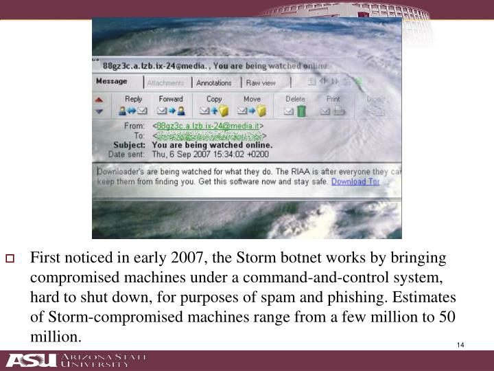First noticed in early 2007, the Storm botnet works by bringing compromised machines under a command-and-control system, hard to shut down, for purposes of spam and phishing. Estimates of Storm-compromised machines range from a few million to 50 million.