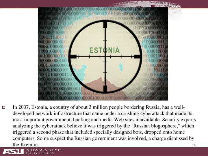 "In 2007, Estonia, a country of about 3 million people bordering Russia, has a well-developed network infrastructure that came under a crushing cyberattack that made its most important government, banking and media Web sites unavailable. Security experts analyzing the cyberattack believe it was triggered by the ""Russian blogosphere,"" which triggered a second phase that included specially designed bots, dropped onto home computers. Some suspect the Russian government was involved, a charge dismissed by the Kremlin."
