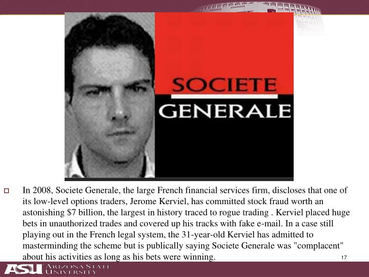 "In 2008, Societe Generale, the large French financial services firm, discloses that one of its low-level options traders, Jerome Kerviel, has committed stock fraud worth an astonishing $7 billion, the largest in history traced to rogue trading . Kerviel placed huge bets in unauthorized trades and covered up his tracks with fake e-mail. In a case still playing out in the French legal system, the 31-year-old Kerviel has admitted to masterminding the scheme but is publically saying Societe Generale was ""complacent"" about his activities as long as his bets were winning."