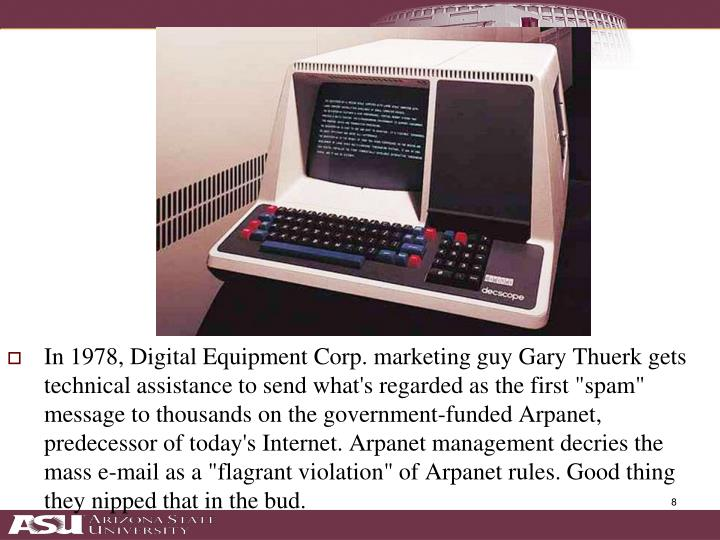"In 1978, Digital Equipment Corp. marketing guy Gary Thuerk gets technical assistance to send what's regarded as the first ""spam"" message to thousands on the government-funded Arpanet, predecessor of today's Internet. Arpanet management decries the mass e-mail as a ""flagrant violation"" of Arpanet rules. Good thing they nipped that in the bud."