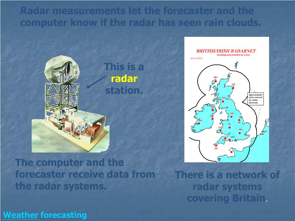 Radar measurements let the forecaster and the computer know if the radar has seen rain clouds.