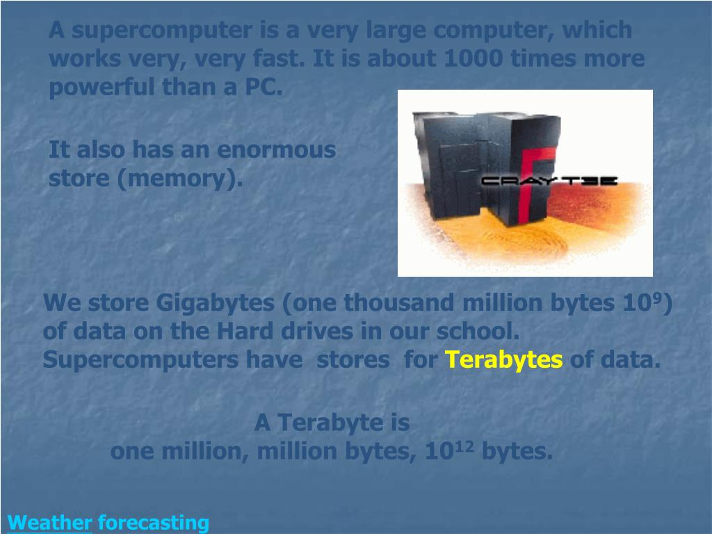 A supercomputer is a very large computer, which works very, very fast. It is about 1000 times more powerful than a PC.