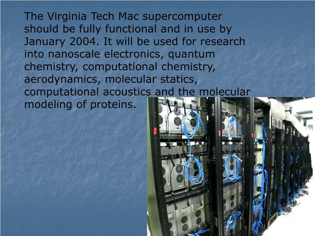 The Virginia Tech Mac supercomputer should be fully functional and in use by January 2004. It will be used for research into nanoscale electronics, quantum chemistry, computational chemistry, aerodynamics, molecular statics, computational acoustics and the molecular modeling of proteins.