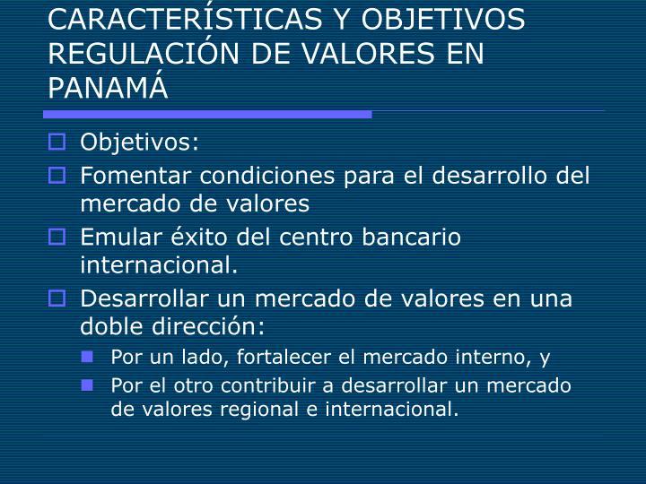 CARACTERÍSTICAS Y OBJETIVOS REGULACIÓN DE VALORES EN PANAMÁ