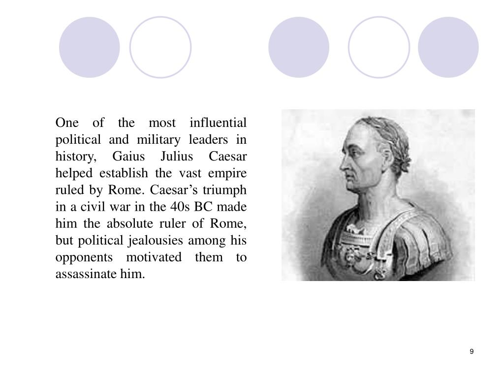 One of the most influential political and military leaders in history, Gaius Julius Caesar helped establish the vast empire ruled by Rome. Caesar's triumph in a civil war in the 40s BC made him the absolute ruler of Rome, but political jealousies among his opponents motivated them to assassinate him.