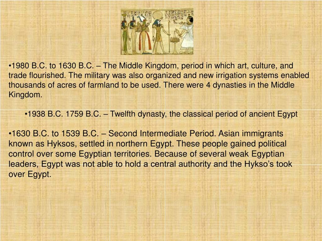 1980 B.C. to 1630 B.C. – The Middle Kingdom, period in which art, culture, and trade flourished. The military was also organized and new irrigation systems enabled thousands of acres of farmland to be used. There were 4 dynasties in the Middle Kingdom.