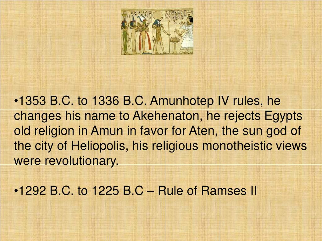 1353 B.C. to 1336 B.C. Amunhotep IV rules, he changes his name to Akehenaton, he rejects Egypts old religion in Amun in favor for Aten, the sun god of the city of Heliopolis, his religious monotheistic views were revolutionary.