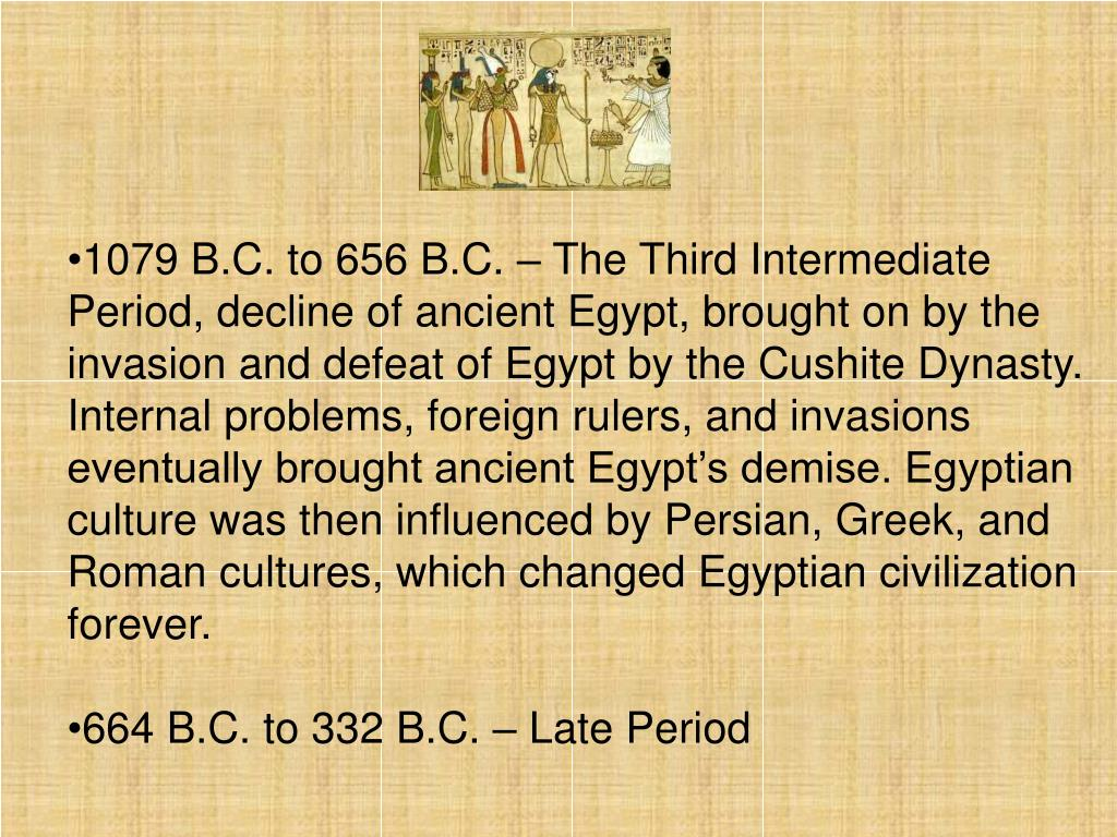 1079 B.C. to 656 B.C. – The Third Intermediate Period, decline of ancient Egypt, brought on by the invasion and defeat of Egypt by the Cushite Dynasty. Internal problems, foreign rulers, and invasions eventually brought ancient Egypt's demise. Egyptian culture was then influenced by Persian, Greek, and Roman cultures, which changed Egyptian civilization forever.