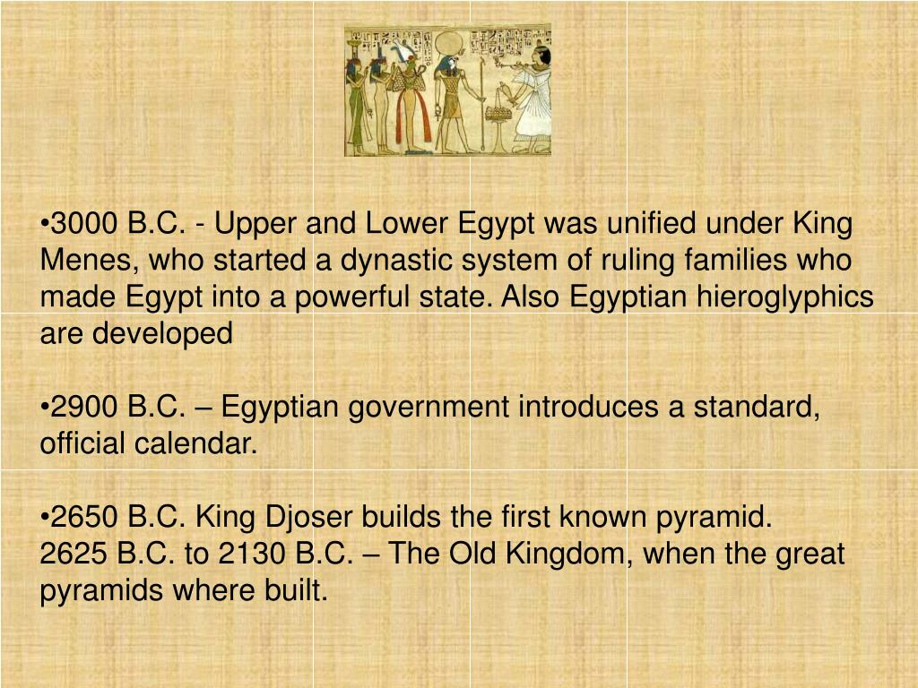 3000 B.C. - Upper and Lower Egypt was unified under King Menes, who started a dynastic system of ruling families who made Egypt into a powerful state. Also Egyptian hieroglyphics are developed