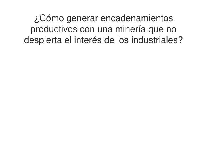 ¿Cómo generar encadenamientos productivos con una minería que no despierta el interés de los industriales?