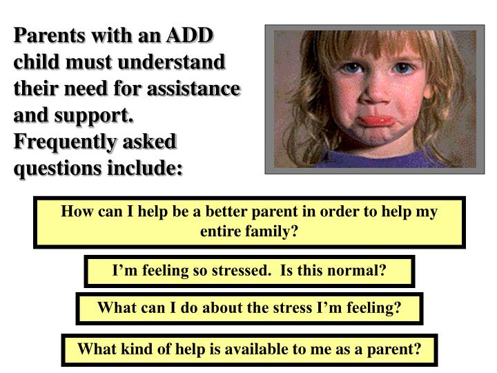 Parents with an ADD child must understand their need for assistance and support.  Frequently asked questions include: