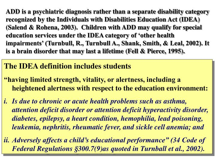 ADD is a psychiatric diagnosis rather than a separate disability category recognized by the Individuals with Disabilities Education Act (IDEA) (Salend & Rohena, 2003).  Children with ADD may qualify for special education services under the IDEA category of 'other health impairments' (Turnbull, R., Turnbull A., Shank, Smith, & Leal, 2002). It is a brain disorder that may last a lifetime (Fell & Pierce, 1995).