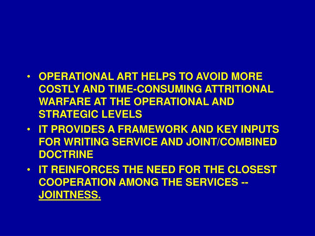 OPERATIONAL ART HELPS TO AVOID MORE COSTLY AND TIME-CONSUMING ATTRITIONAL WARFARE AT THE OPERATIONAL AND STRATEGIC LEVELS