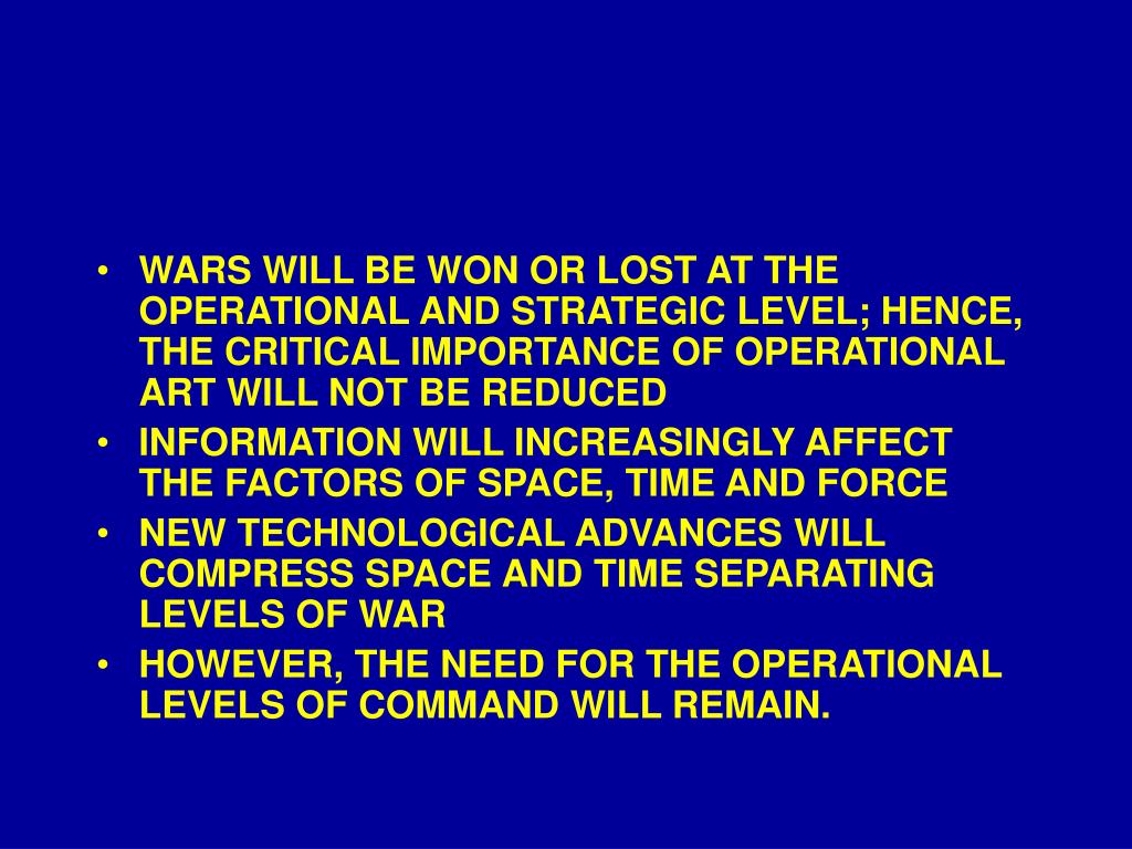 WARS WILL BE WON OR LOST AT THE OPERATIONAL AND STRATEGIC LEVEL; HENCE, THE CRITICAL IMPORTANCE OF OPERATIONAL ART WILL NOT BE REDUCED