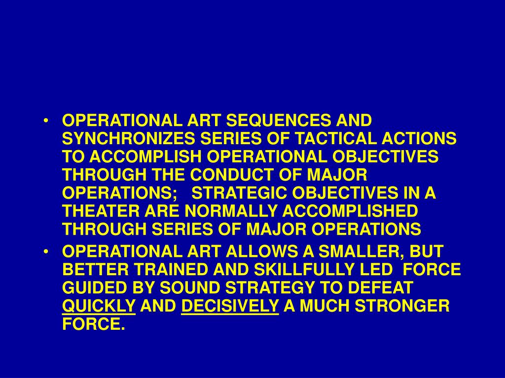 OPERATIONAL ART SEQUENCES AND SYNCHRONIZES SERIES OF TACTICAL ACTIONS TO ACCOMPLISH OPERATIONAL OBJECTIVES THROUGH THE CONDUCT OF MAJOR OPERATIONS;   STRATEGIC OBJECTIVES IN A THEATER ARE NORMALLY ACCOMPLISHED THROUGH SERIES OF MAJOR OPERATIONS