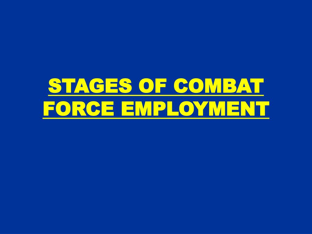 STAGES OF COMBAT FORCE EMPLOYMENT