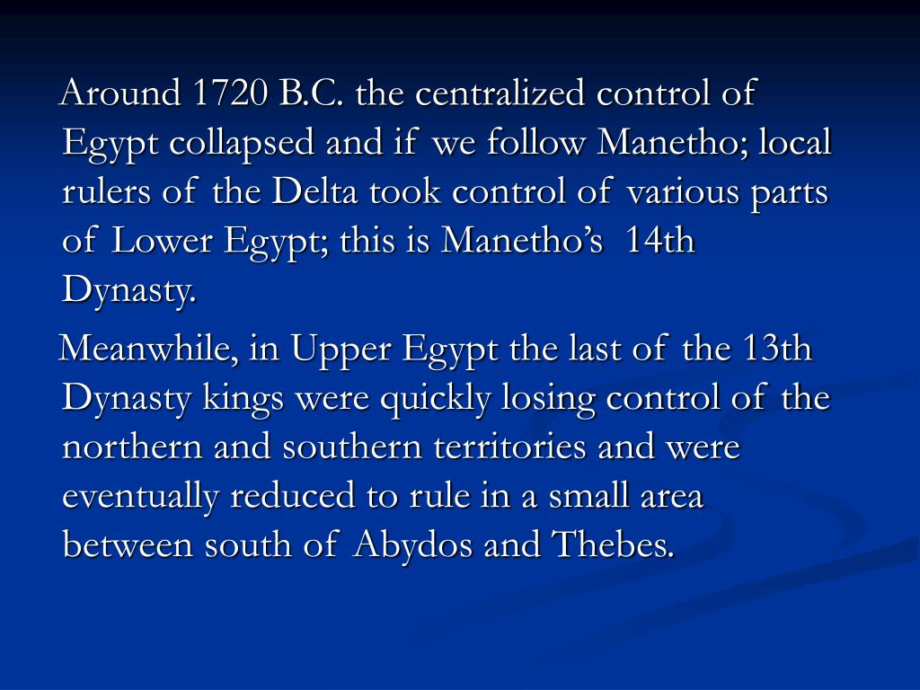 Around 1720 B.C. the centralized control of Egypt collapsed and if we follow Manetho; local rulers of the Delta took control of various parts of Lower Egypt; this is Manetho's  14th Dynasty.