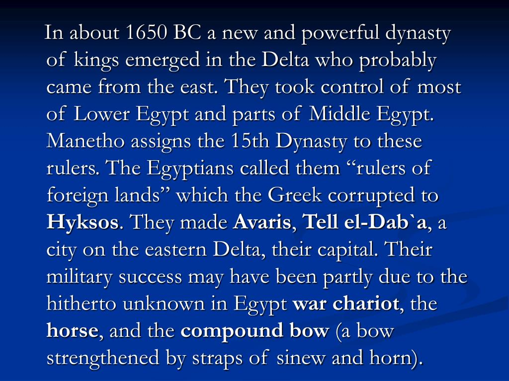 In about 1650 BC a new and powerful dynasty of kings emerged in the Delta who probably came from the east. They took control of most of Lower Egypt and parts of Middle Egypt. Manetho assigns the 15th Dynasty to these rulers. The Egyptians called them