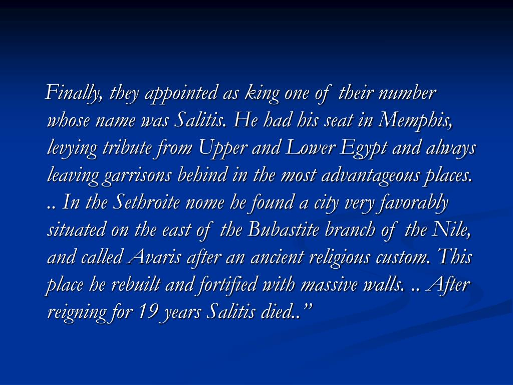 Finally, they appointed as king one of their number whose name was Salitis. He had his seat in Memphis, levying tribute from Upper and Lower Egypt and always leaving garrisons behind in the most advantageous places. .. In the Sethroite nome he found a city very favorably situated on the east of the Bubastite branch of the Nile, and called Avaris after an ancient religious custom. This place he rebuilt and fortified with massive walls. .. After reigning for 19 years Salitis died..""