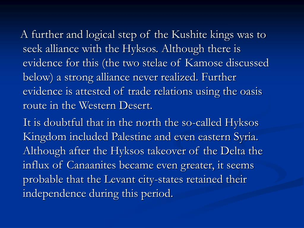 A further and logical step of the Kushite kings was to seek alliance with the Hyksos. Although there is evidence for this (the two stel
