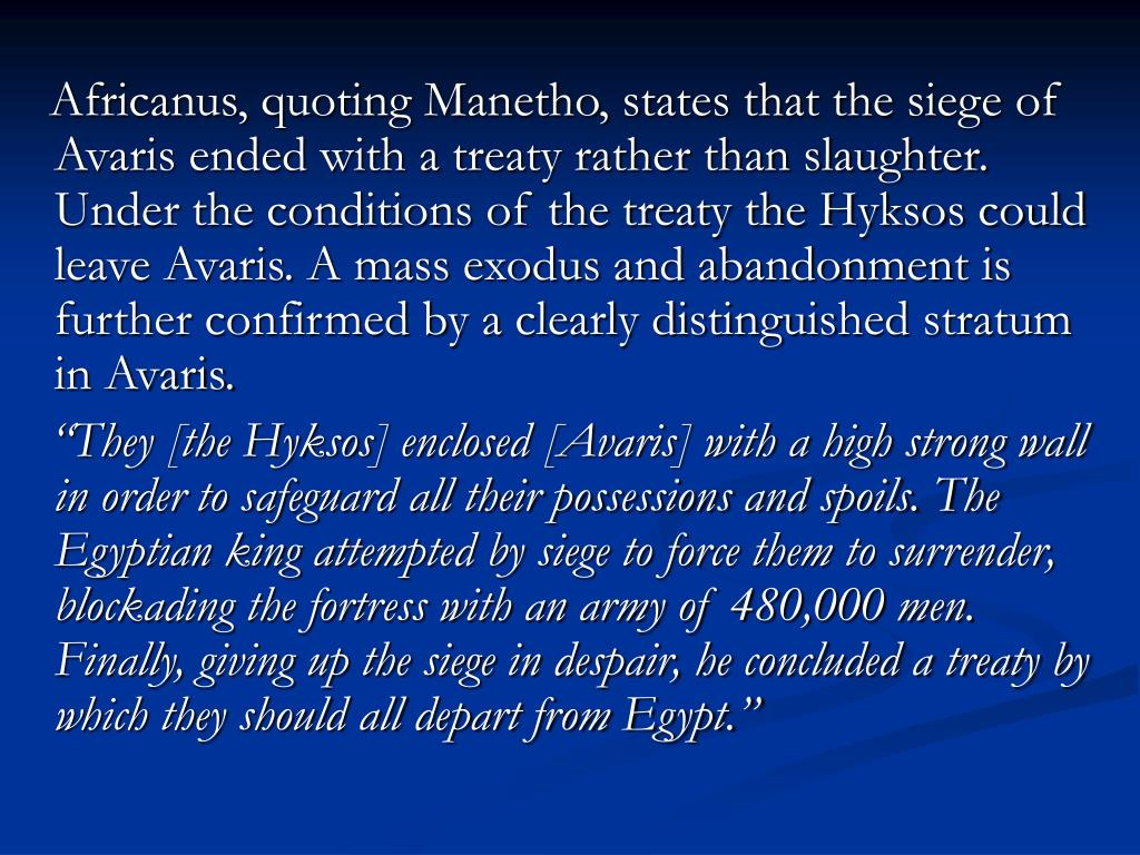 Africanus, quoting Manetho, states that the siege of Avaris ended with a treaty rather than slaughter. Under the conditions of the treaty the Hyksos could leave Avaris. A mass exodus and abandonment is further confirmed by a clearly distinguis