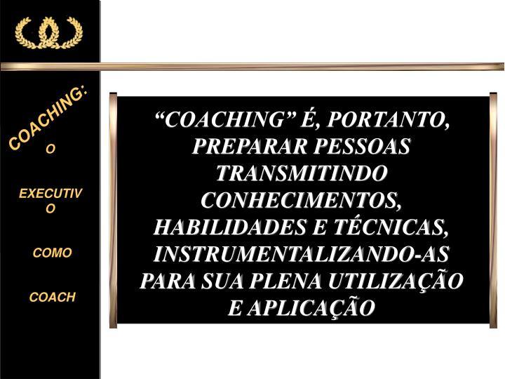 """""""COACHING"""" É, PORTANTO, PREPARAR PESSOAS TRANSMITINDO CONHECIMENTOS, HABILIDADES E TÉCNICAS, INSTRUMENTALIZANDO-AS PARA SUA PLENA UTILIZAÇÃO E APLICAÇÃO"""