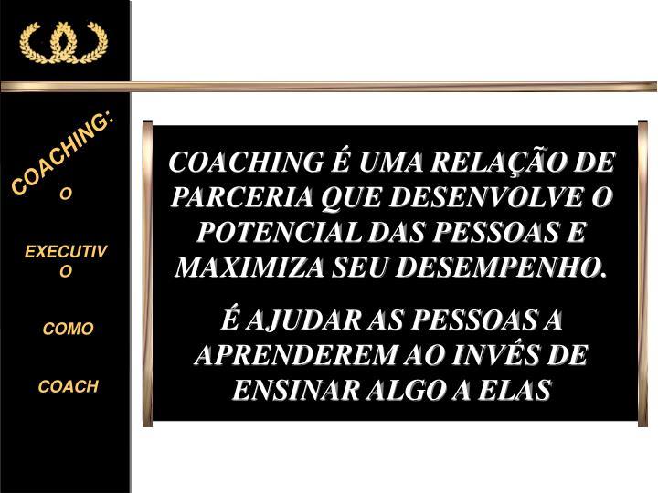 COACHING É UMA RELAÇÃO DE PARCERIA QUE DESENVOLVE O POTENCIAL DAS PESSOAS E MAXIMIZA SEU DESEMPENHO.