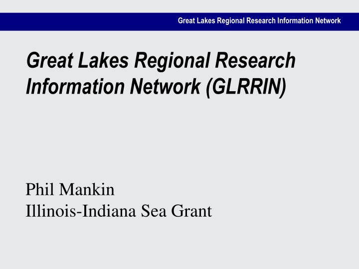 Great lakes regional research information network glrrin phil mankin illinois indiana sea grant
