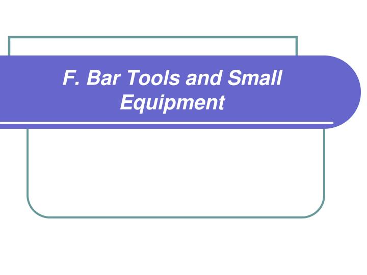 F. Bar Tools and Small Equipment