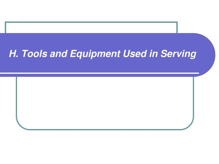 H. Tools and Equipment Used in Serving