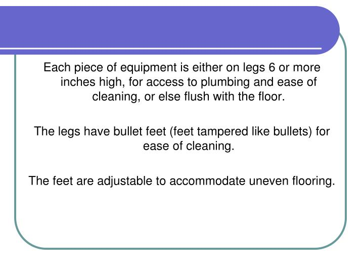 Each piece of equipment is either on legs 6 or more inches high, for access to plumbing and ease of cleaning, or else flush with the floor.
