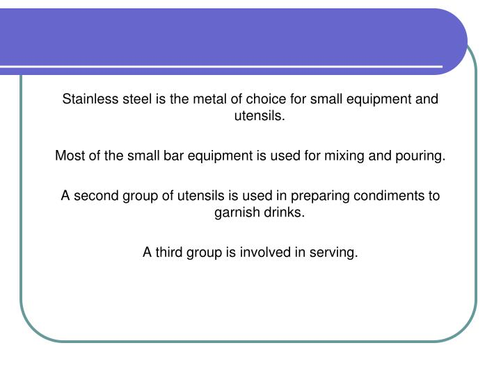 Stainless steel is the metal of choice for small equipment and utensils.
