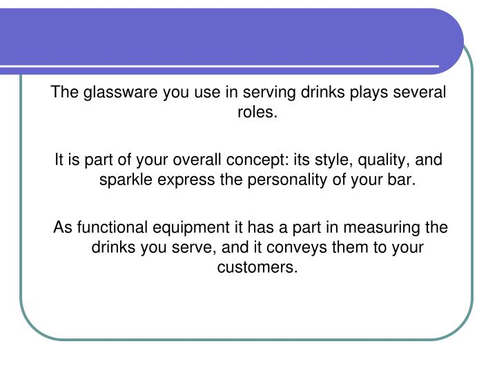 The glassware you use in serving drinks plays several roles.