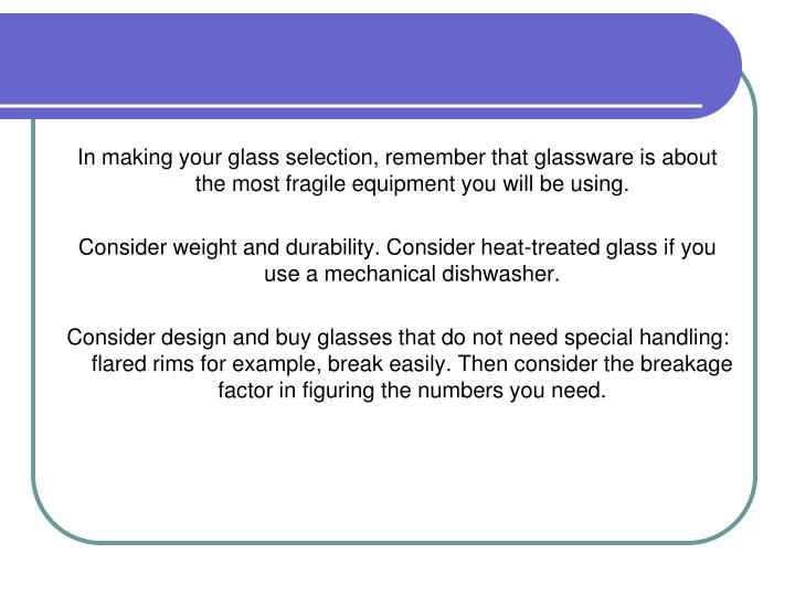 In making your glass selection, remember that glassware is about the most fragile equipment you will be using.