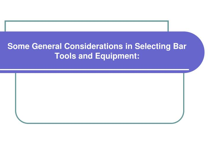 Some General Considerations in Selecting Bar Tools and Equipment: